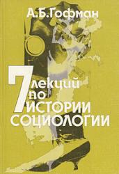 Семь лекций по истории социологии / Гофман А.Б. 5-е изд. - М.: КДУ, 2001. - 216 с.